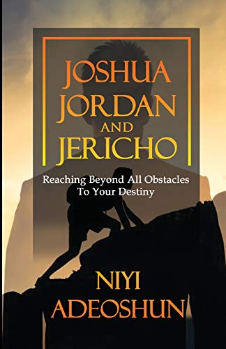 Joshua, Jordan and Jericho: Reaching Beyond All Obstacles to Your Destiny