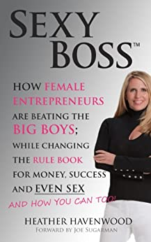 Sexy Boss - How Female Entrepreneurs Are Changing the Rule Book for Money, Success and Even Sex, and How You Can Too! by [Heather Havenwood, Joseph Sugarman, Brenda Ladd]