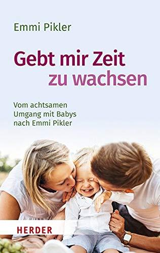 Gebt mir Zeit zu wachsen: Vom achtsamen Umgang mit Babys nach Emmi Pikler