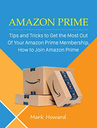 Amazon Prime: Tips and Tricks to Get the Most Out Of Your Amazon Prime Membership, How to Join Amazon Prime (English Edition)