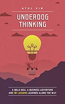 UNDERDOG THINKING: A Bold Idea, a Business Adventure and 101 Lessons Learned Along the Way by [Atul Vir]