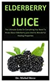 Elderberry Juice: The Ultimate Guide On Everything You Need To Know About Elderberry Juice And Its Wonderful Healing Properties