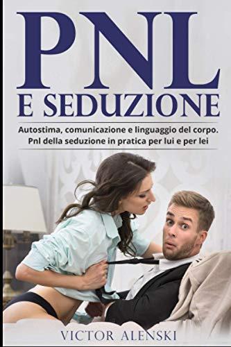 Pnl e seduzione: Autostima comunicazione e linguaggio del corpo pnl della seduzione in pratica per lui e per lei