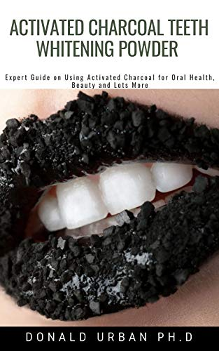 Activated Charcoal Teeth Whitening Powder : Expert Guide on Using Activated Charcoal for Oral Health, Beauty and Lots More (English Edition)