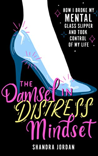 The Damsel in Distress Mindset: How I Broke My Mental Glass Slipper and Changed My Life (English Edition)