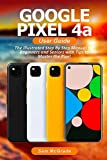 Google Pixel 4a User Guide: The Illustrated Step By Step Manual for Beginners and Seniors with Tips to Master the Pixel