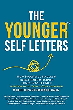 The Younger Self Letters: How Successful Leaders & Entrepreneurs Turned Trials Into Triumph (And How to Use Them to Your Advantage) (The Younger Self Letters Series)