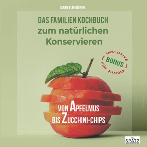 Von Apfelmus bis Zucchini-Chips - Das Familienkochbuch zum natürlichen Konservieren von Obst, Gemüse und Kräutern aus dem eigenen Garten