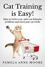Cat Training Is Easy!: How to train a cat, solve cat behavior problems and teach your cat tricks.