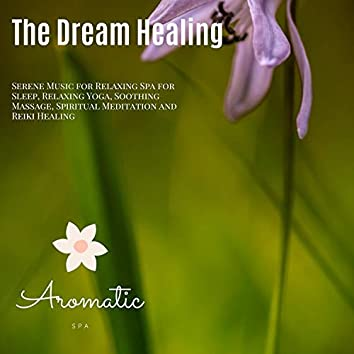 The Dream Healing (Serene Music For Relaxing Spa For Sleep, Relaxing Yoga, Soothing Massage, Spiritual Meditation And Reiki Healing)