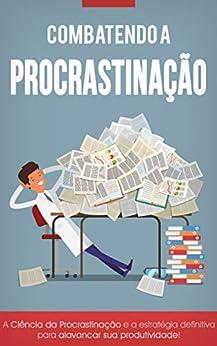 Combatendo a Procrastinação: Aumente Sua Produtividade e Atinja o Seu Potencial Máximo! por [Roberto Zaragoza]