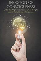 The Origin of Consciousness: Understanding Conscience in Human Being to assess the rightness of his actions