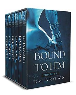 Bound to Him: Episodes 4-9: An International Billionaire Romance by [Em Brown]