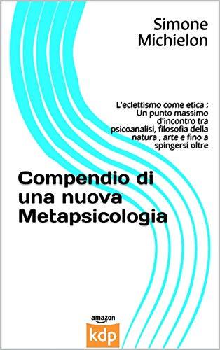 Compendio di una nuova Metapsicologia: L'eclettismo come etica : Un punto massimo d'incontro tra psicoanalisi, filosofia della natura , arte e fino a spingersi oltre