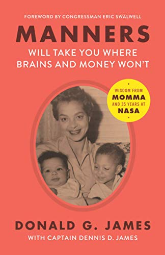 Compare Textbook Prices for Manners Will Take You Where Brains and Money Won't: Wisdom from Momma and 35 Years at NASA  ISBN 9781735674001 by James, Donald G.,James, Captain Dennis D.,Swalwell, Congressman Eric