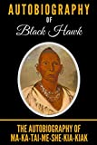 Autobiography of Black Hawk: The Autobiography of Ma-Ka-Tai-Me-She-Kia-Kiak