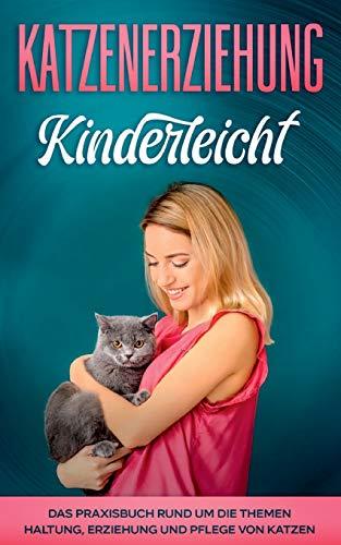 Katzenerziehung kinderleicht: Das Praxisbuch rund um die Themen Haltung, Erziehung und Pflege von Katzen