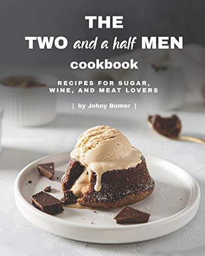 The Two and a Half Men Cookbook: Recipes for Sugar, Wine, And Meat Lovers