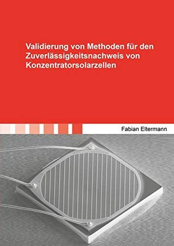 Validierung von Methoden für den Zuverlässigkeitsnachweis von Konzentratorsolarzellen (Berichte aus der Mikrosystemtechnik)