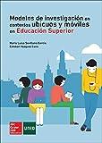 Modelos de investigacion en contextos ubicuos y moviles en Educacion Sup erior.