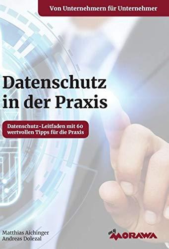 Datenschutz in der Praxis: Datenschutz-Leitfaden mit 60 wertvollen Tipps für die Praxis von Unternehmern für Unternehmer