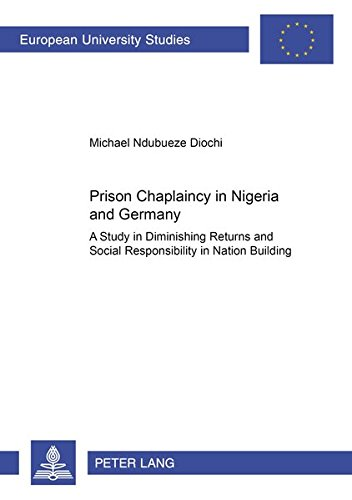 Prison Chaplaincy in Nigeria and in Germany: A Study in Diminishing Returns and Social Responsibility in Nation Building (Europäische ... Sociology / Série 22: Sociologie, Band 362)