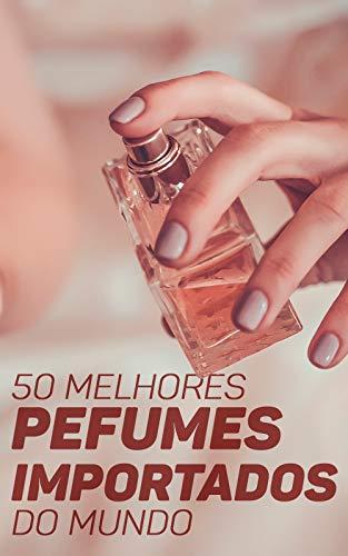 50 Melhores Perfumes Importados do Mundo: Encontre A Sua Fragrância Ideal e Destaque-se Entre As Multidões (Portuguese Edition)