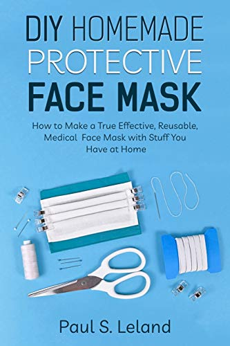 DIY Homemade Protective Face Mask: How to Make a True-Effective, Reusable Medical Face Mask with Stuffs You Have at Home (Health)