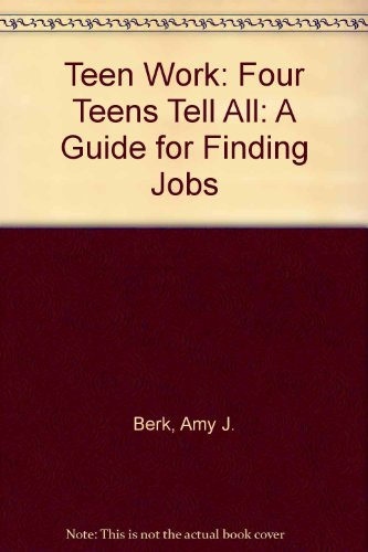 Teen Work: Four Teens Tell All: A Guide for Finding Jobs