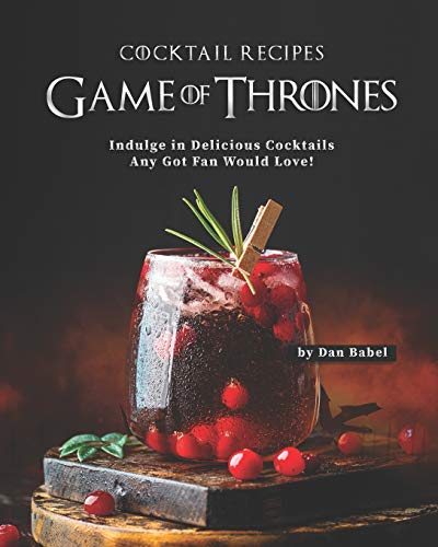 Game of Thrones Cocktail Recipes: Indulge in Delicious Cocktails Any Got Fan Would Love!