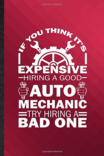 If You Think It's Expensive Hiring a Good Auto Mechanic Try Hiring a Bad One: Novelty Lined Automatic Motorcar Journal Notebook, Appreciation ... Inspiration Gag Gift, Fashionable Fun Graphic