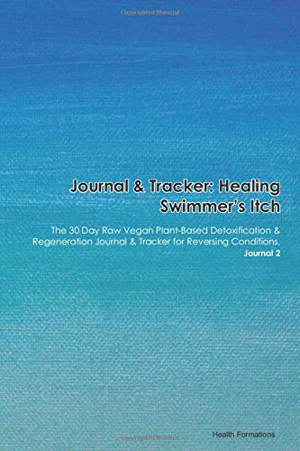 Journal & Tracker: Healing Swimmer's Itch: The 30 Day Raw Vegan Plant-Based Detoxification & Regeneration Journal & Tracker for Reversing Conditions. Journal 2