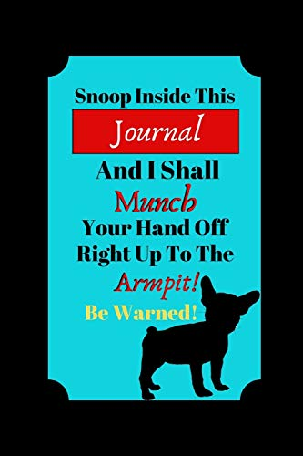Snoop Inside This Journal And I Shall Munch Your Hand Off Right Up To The Armpit!: French Bulldog Funny Novelty Gift - Lined Journal, 130 pages, 6' x 9'