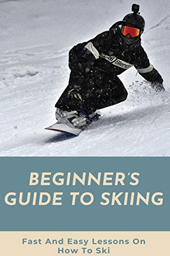 Beginner's Guide To Skiing: Fast And Easy Lessons On How To Ski: Skiing Tips For Beginners