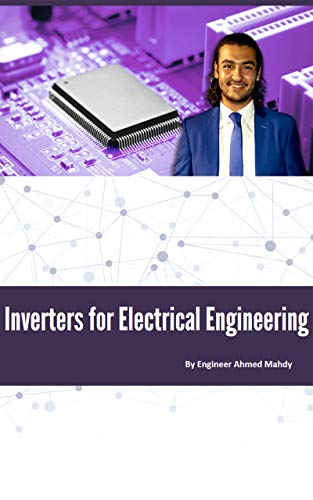 Complete Inverters Course For Electrical Power Engineering: Learn the fundamentals of single and three phase inverters in power electronics for electrical power engineering