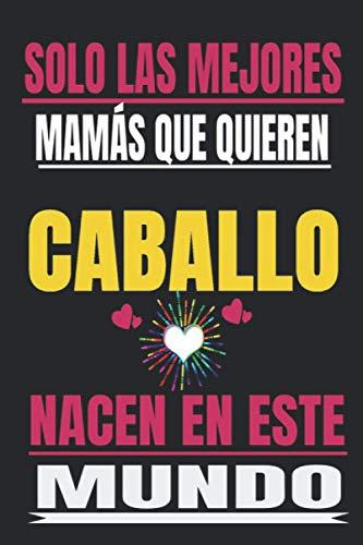SOLO LAS MEJORES MAMÁS QUE QUIEREN Caballo NACEN EN ESTE MUNDO: Regalo del dia de la madre, cuaderno con Líneas, diario, regalo del aniversario