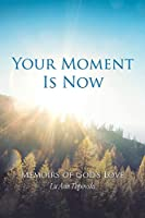 Your Moment Is Now: Memoirs of God?s Love