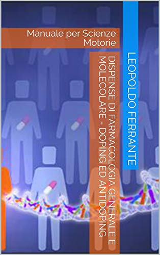 Dispense di Farmacologia Generale e Molecolare - Doping ed Antidoping: Manuale per Scienze Motorie (Farmacologia e Sport Vol. 1)