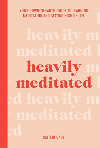 Heavily Meditated: Your downtoearth guide to learning meditation and getting high on life