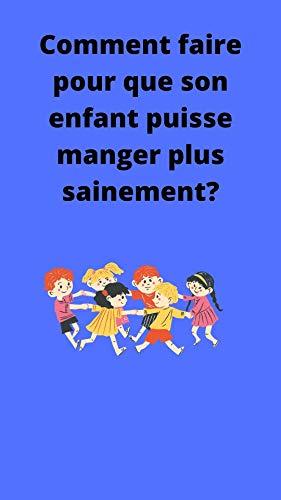 comment faire pour que son enfant puisse manger plus sainement: livre santé instructif (French Edition)