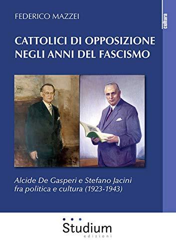 Cattolici di opposizione negli anni del fascismo. Alcide De Gasperi e Stefano Jacini fra politica e cultura (1923-1943)