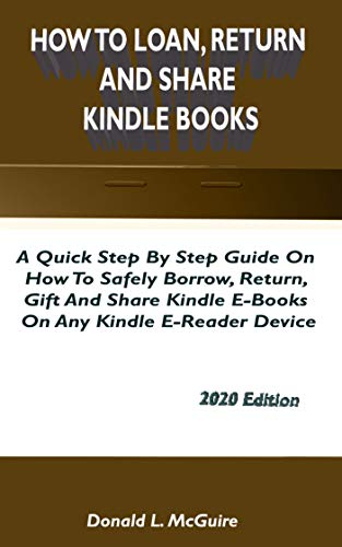 HOW TO LOAN, RETURN AND SHARE KINDLE BOOKS: A Quick Step By Step Guide On How To Safely Borrow, Return, Gift And Share Kindle E-Books On Any Kindle E- Reader Device 2020 Manual (English Edition)