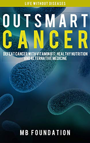 Outsmart Cancer: Defeat Cancer With Healthy Nutrition, Alternative Medicine And Vitamin B17: Cancer Fighting Diet and Cancer Biology