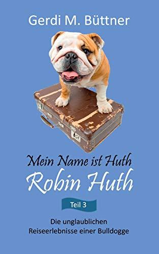 Mein Name ist Huth, Robin Huth: Die unglaublichen Reiseerlebnisse einer Bulldogge