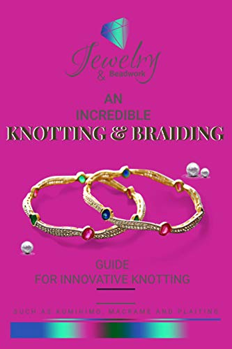 An Incredible Knotting & Braiding Guide For Innovative Knotting Such As Kumihimo, Macrame And Plaiting (English Edition)