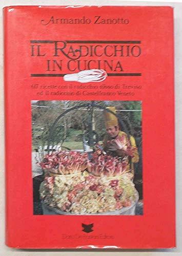 Il radicchio in cucina. 617 ricette con il radicchio rosso di Treviso ed il radicchio di Castelfranco Veneto.