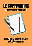 Le Copywriting - l'art de vendre par l'écrit: Vendez davantage sur internet grâce à votre plume
