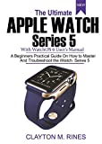 The Ultimate Apple Watch Series 5 with watchOS 6 User's Manual: A Beginners Practical Guide on How to Master and Troubleshoot the iWatch Series 5 (English Edition)