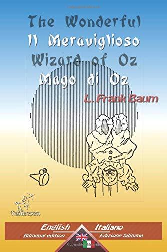 The Wonderful Wizard of Oz - Il Meraviglioso Mago di Oz: Bilingual parallel text - Bilingue con testo inglese a fronte: English - Italian / Inglese - Italiano