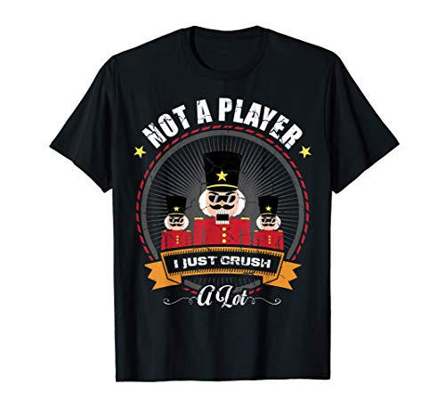 I'm Not A Player I Just Crush A Lot Nutcracker Christmas Maglietta